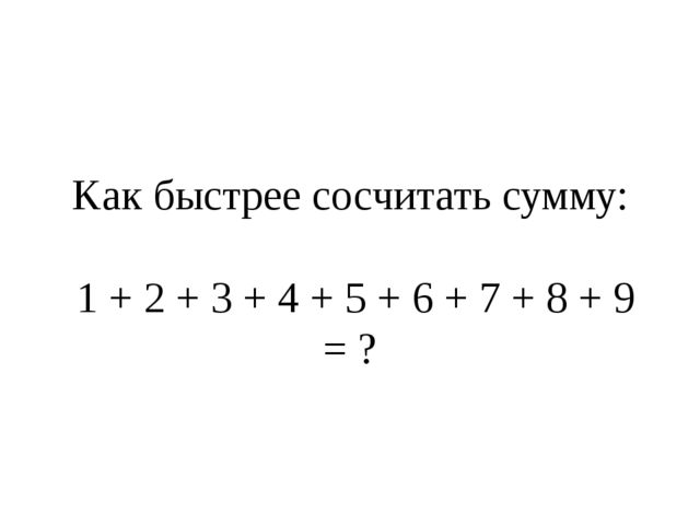 Kaк быстрее сосчитать сумму: 1 + 2 + 3 + 4 + 5 + 6 + 7 + 8 + 9 = ?