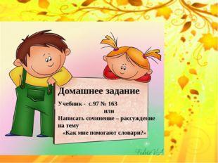 Домашнее задание Учебник - с.97 № 163 или Написать сочинение – рассуждение н