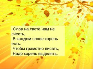 - Слов на свете нам не счесть, В каждом слове корень есть. Чтобы грамотно пи