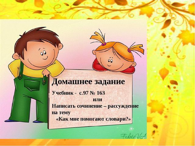 Домашнее задание Учебник - с.97 № 163 или Написать сочинение – рассуждение н...