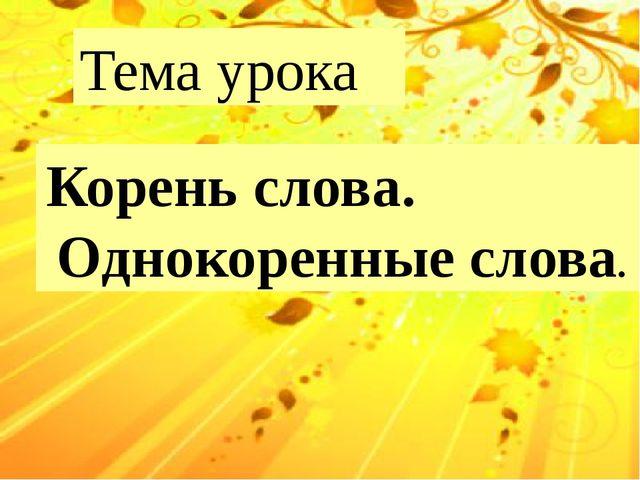 Тема урока Корень слова. Однокоренные слова.