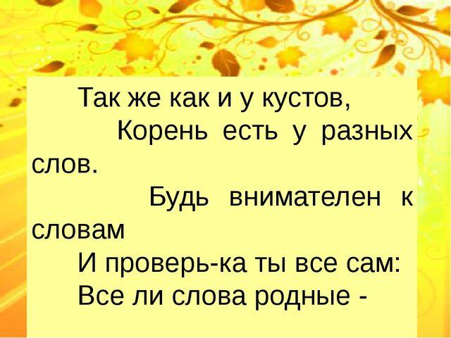 Так же как и у кустов, Корень есть у разных слов. Будь внимателен к словам И...
