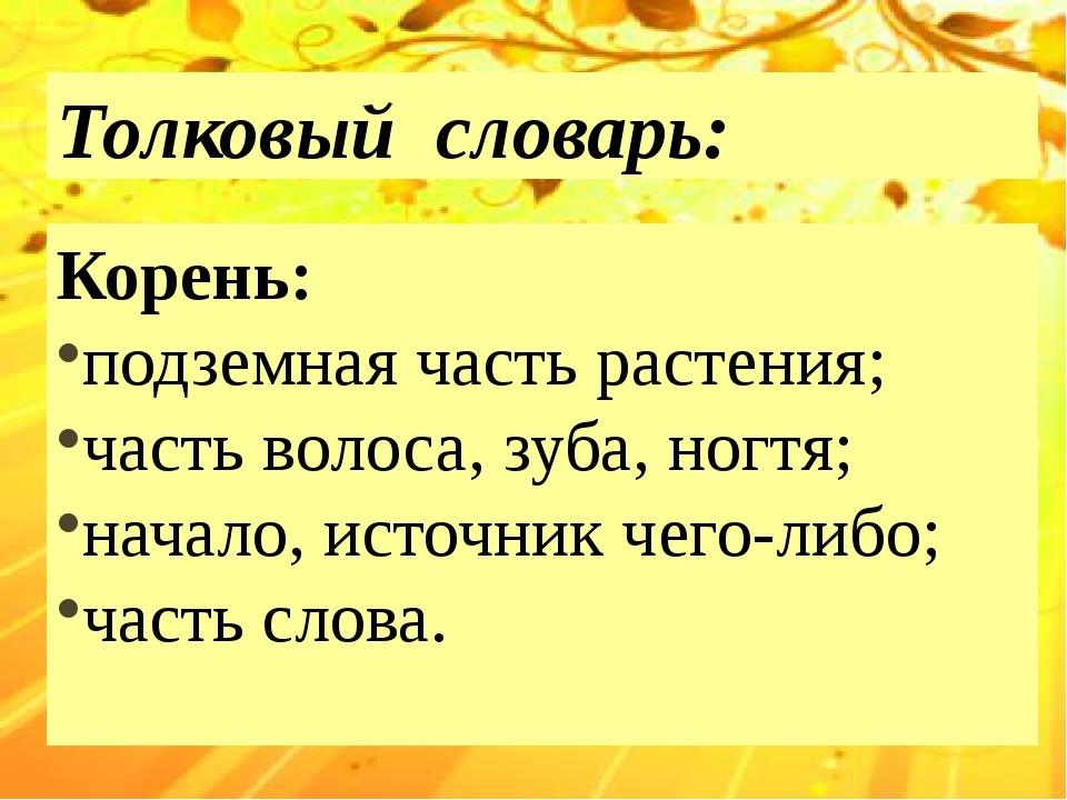 Толковый словарь: Корень: подземная часть растения; часть волоса, зуба, ногт...