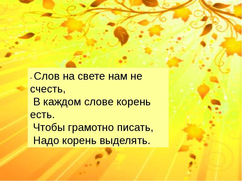 - Слов на свете нам не счесть, В каждом слове корень есть. Чтобы грамотно пи...