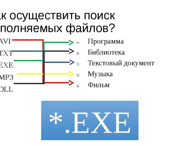 Как осуществить поиск исполняемых файлов? AVI TXT EXE MP3 DLL Программа Библи...