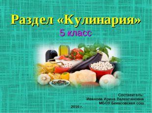 Раздел «Кулинария» 5 класс Составитель: Иванова Ирина Валентиновна МБОУ Бекас