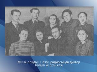 Мұқағалидың Қазақ радиосында диктор болып жүрген кезі