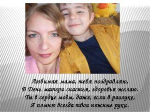 Любимая мама, тебя поздравляю, В День матери счастья, здоровья желаю. Ты в се