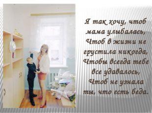 Я так хочу, чтоб мама улыбалась, Чтоб в жизни не грустила никогда, Чтобы все
