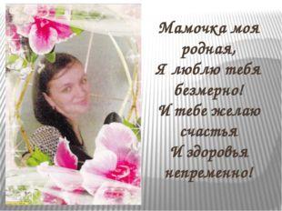 Мамочка моя родная, Я люблю тебя безмерно! И тебе желаю счастья И здоровья н