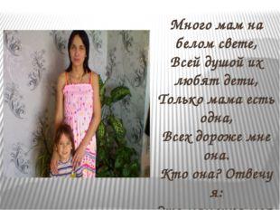 Много мам на белом свете, Всей душой их любят дети, Только мама есть одна, В