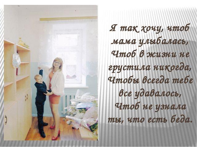 Я так хочу, чтоб мама улыбалась, Чтоб в жизни не грустила никогда, Чтобы все...