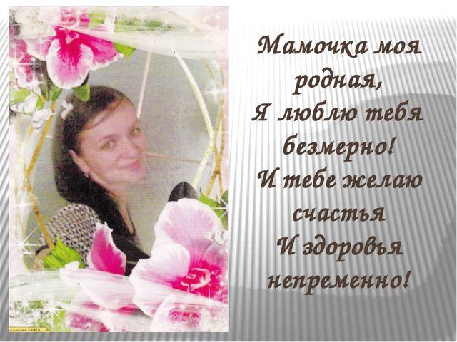 Мамочка моя родная, Я люблю тебя безмерно! И тебе желаю счастья И здоровья н...