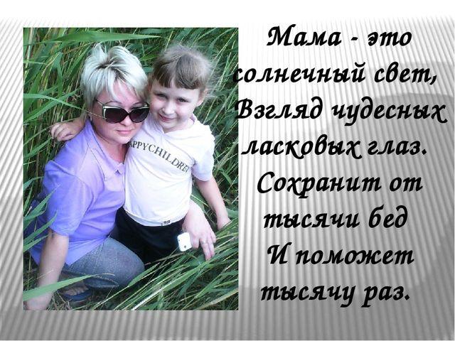 Мама - это солнечный свет, Взгляд чудесных ласковых глаз. Сохранит от тысяч...
