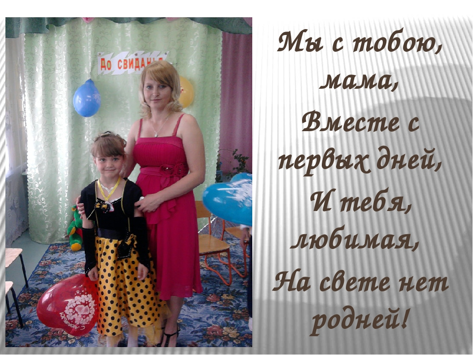 Мы с тобою, мама, Вместе с первых дней, И тебя, любимая, На свете нет родней!
