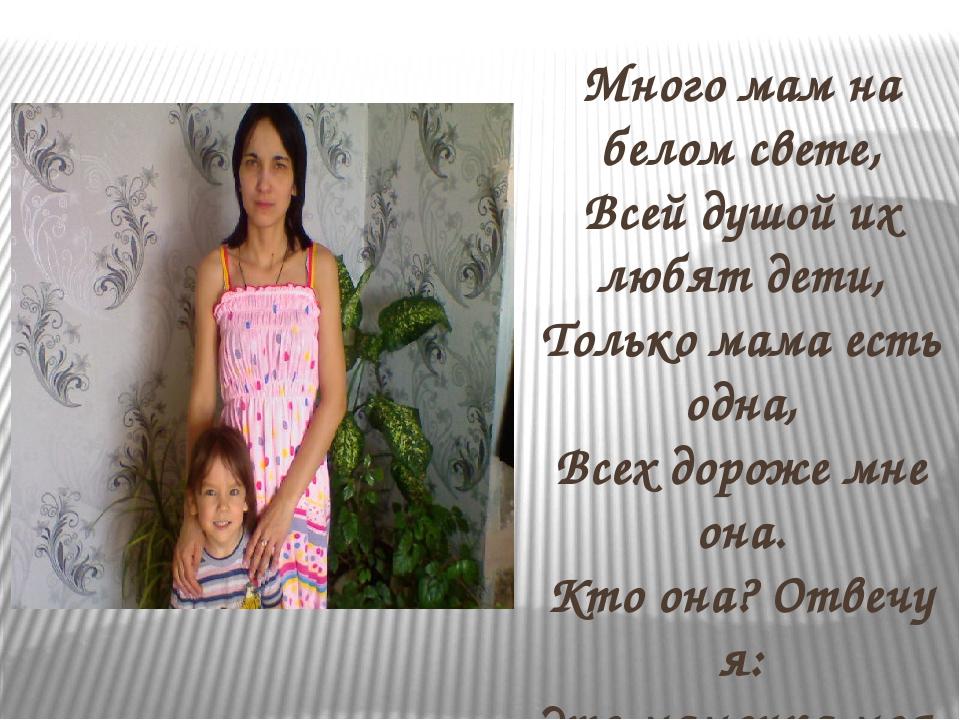 Много мам на белом свете, Всей душой их любят дети, Только мама есть одна, В...