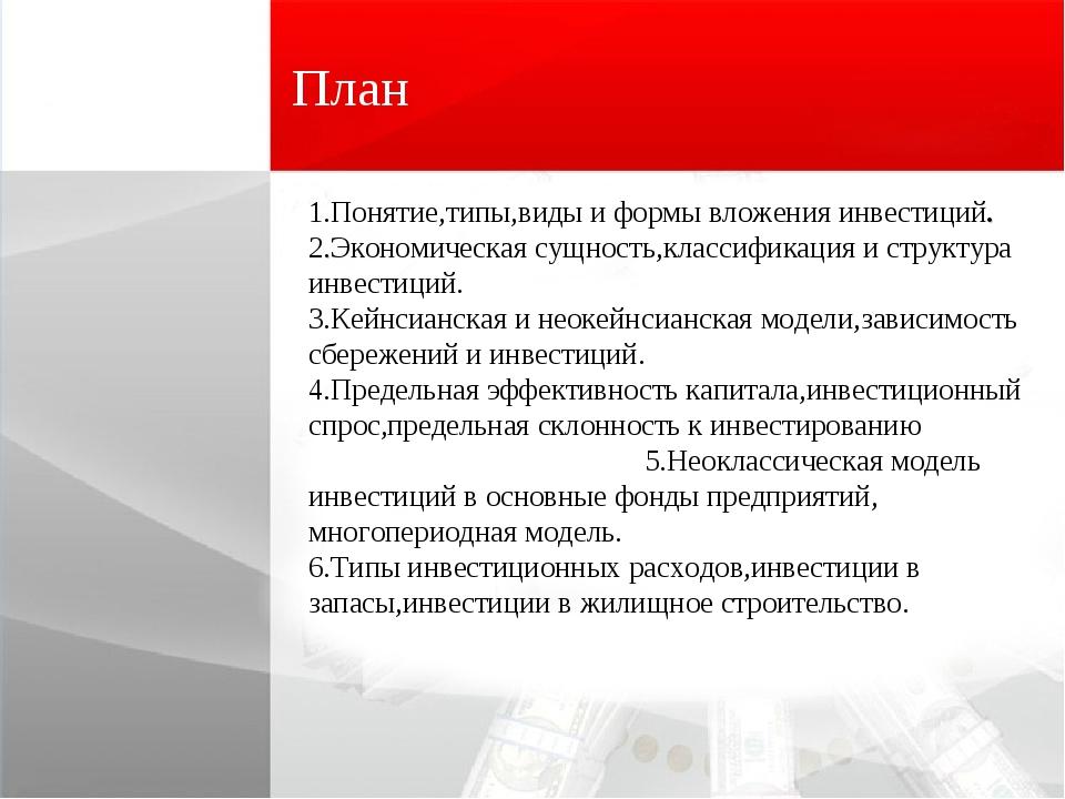 План 1.Понятие,типы,виды и формы вложения инвестиций. 2.Экономическая сущност...