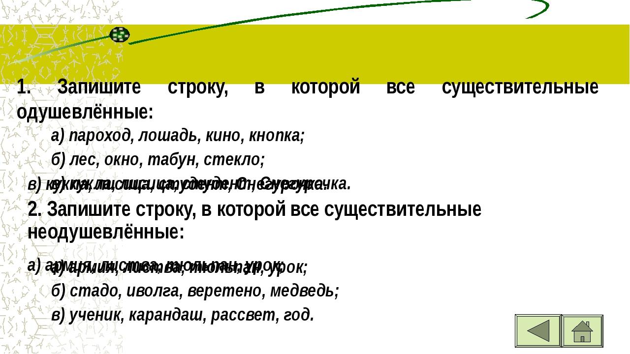 1. Запишите строку, в которой все существительные одушевлённые: а) пароход,...
