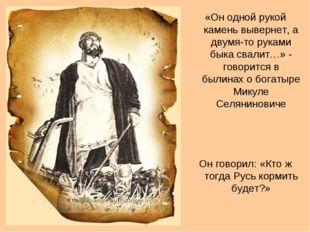 «Он одной рукой камень вывернет, а двумя-то руками быка свалит…» - говорится