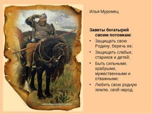 Илья Муромец Заветы богатырей своим потомкам: Защищать свою Родину, беречь ее