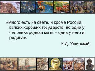 «Много есть на свете, и кроме России, всяких хороших государств, но одна у че
