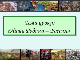 Тема урока: «Наша Родина – Россия».