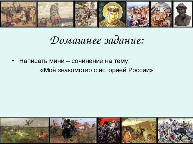 Домашнее задание: Написать мини – сочинение на тему: «Моё знакомство с истори...