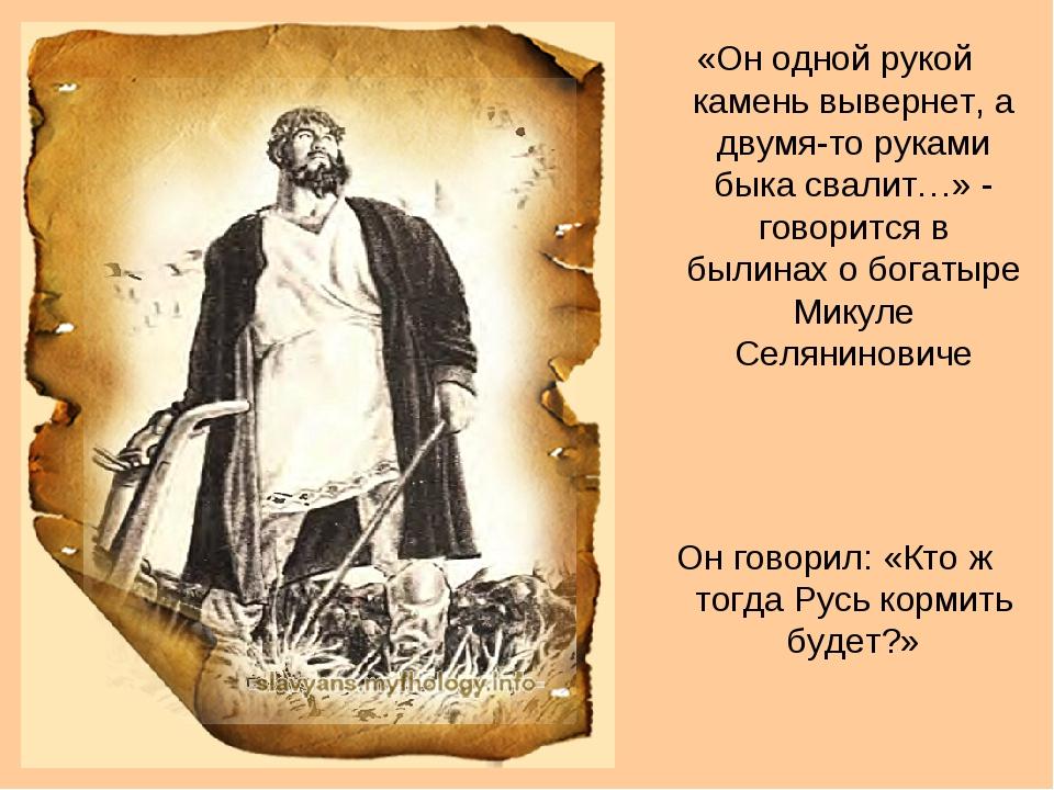 «Он одной рукой камень вывернет, а двумя-то руками быка свалит…» - говорится...