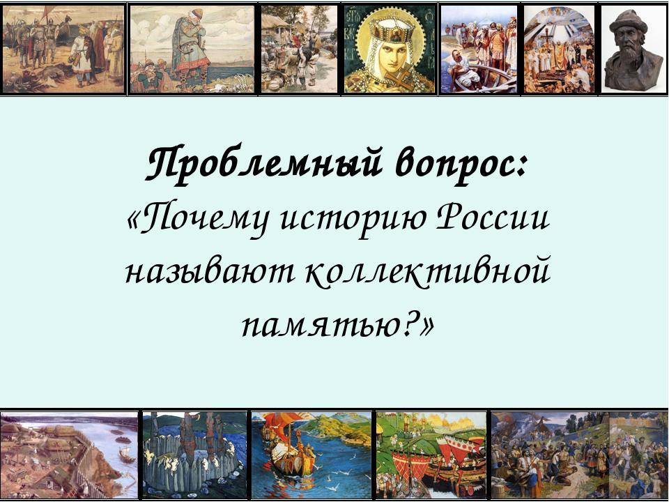 Проблемный вопрос: «Почему историю России называют коллективной памятью?»