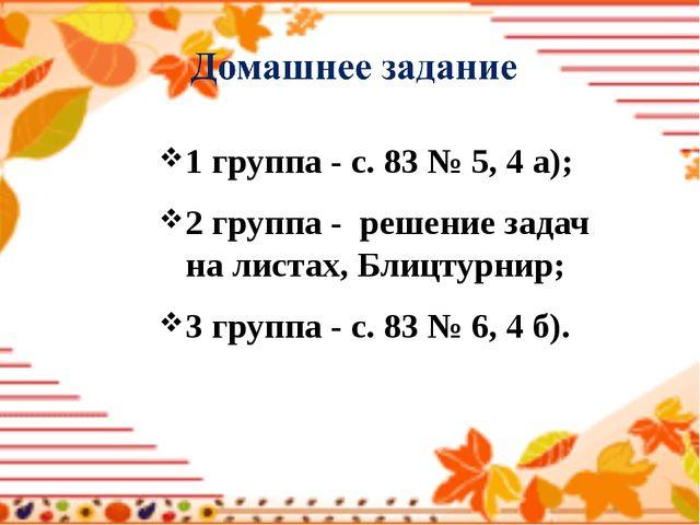 1 группа - с. 83 № 5, 4 a); 2 группа - решение задач на листах, Блицтурнир; 3...