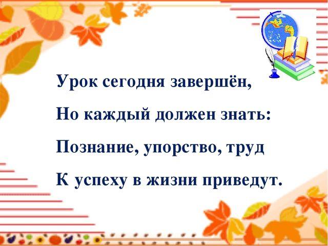 Урок сегодня завершён, Но каждый должен знать: Познание, упорство, труд К усп...
