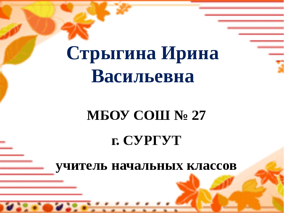 Стрыгина Ирина Васильевна МБОУ СОШ № 27 г. СУРГУТ учитель начальных классов