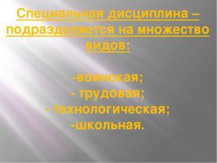 Специальная дисциплина – подразделяется на множество видов: -воинская; - труд
