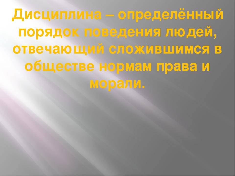 Дисциплина – определённый порядок поведения людей, отвечающий сложившимся в о...
