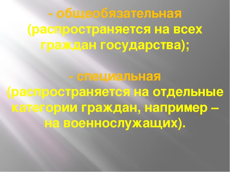 - общеобязательная (распространяется на всех граждан государства); - специаль...