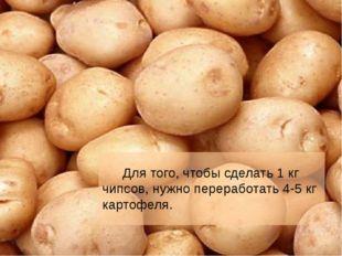 Для того, чтобы сделать 1 кг чипсов, нужно переработать 4-5 кг картофеля.