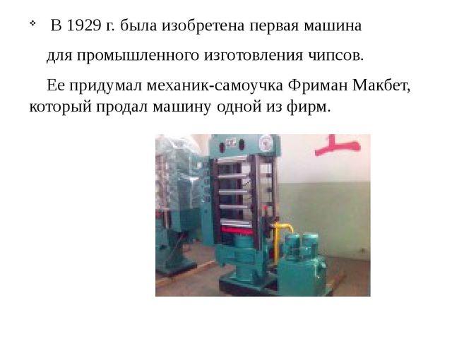 В 1929 г. была изобретена первая машина для промышленного изготовления чипсо...