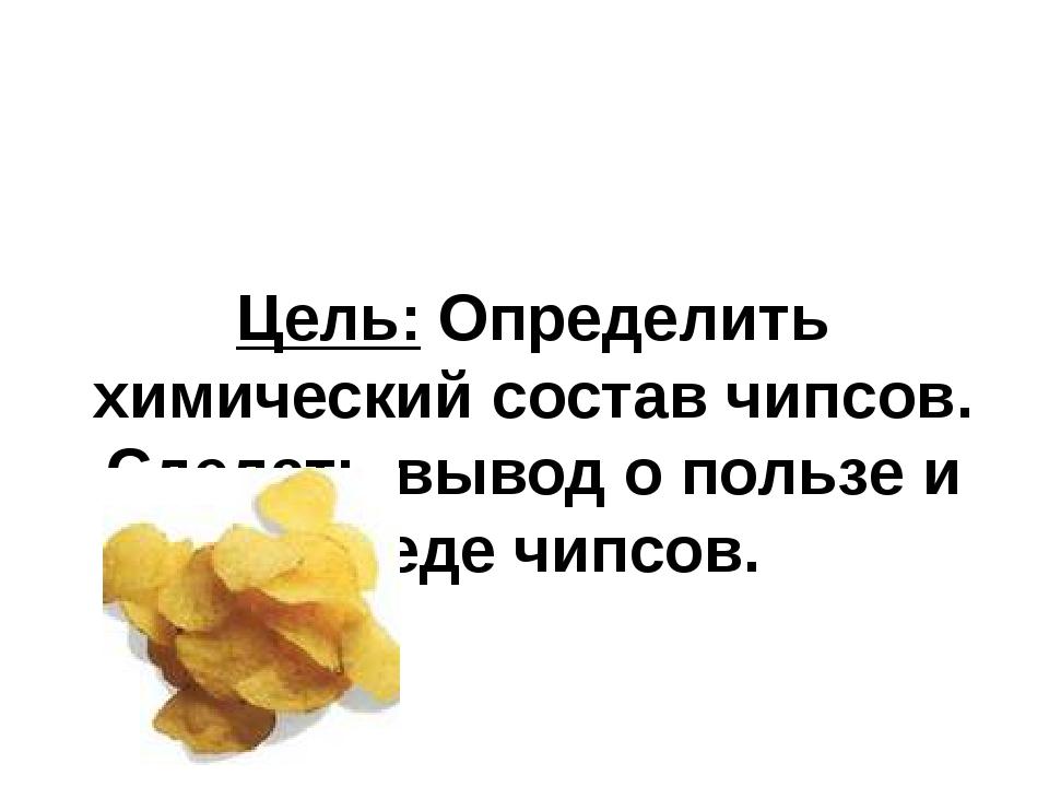 Цель: Определить химический состав чипсов. Сделать вывод о пользе и вреде чип...