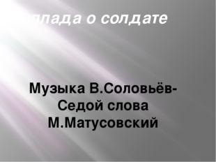 Баллада о солдате Музыка В.Соловьёв-Седой слова М.Матусовский