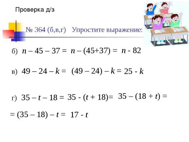 № 364 (б,в,г) Упростите выражение: Проверка д/з б) n – 45 – 37 = в) 49 – 24 –...