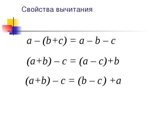 Свойства вычитания a – (b+c) = a – b – c (a+b) – c = (b – c ) +а (a+b) – c =...