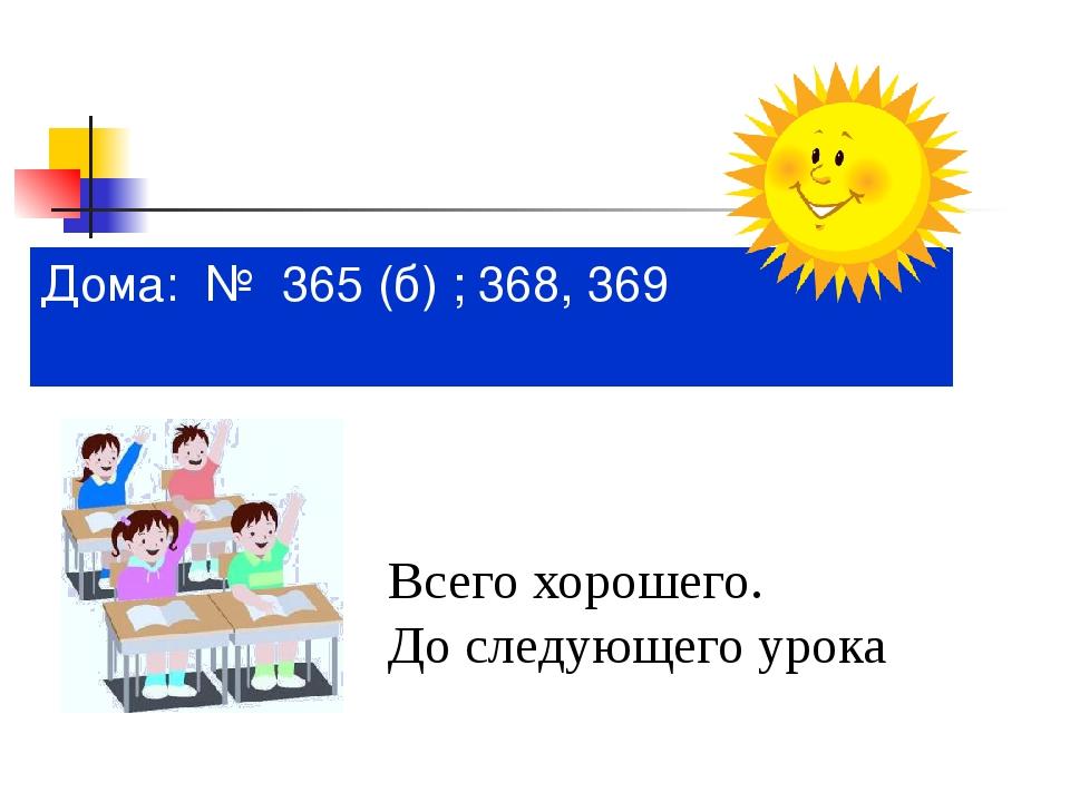 Дома: № 365 (б) ; 368, 369 Всего хорошего. До следующего урока