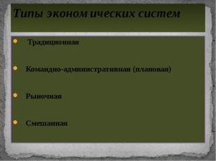 Традиционная Командно-административная (плановая) Рыночная Смешанная Типы эк