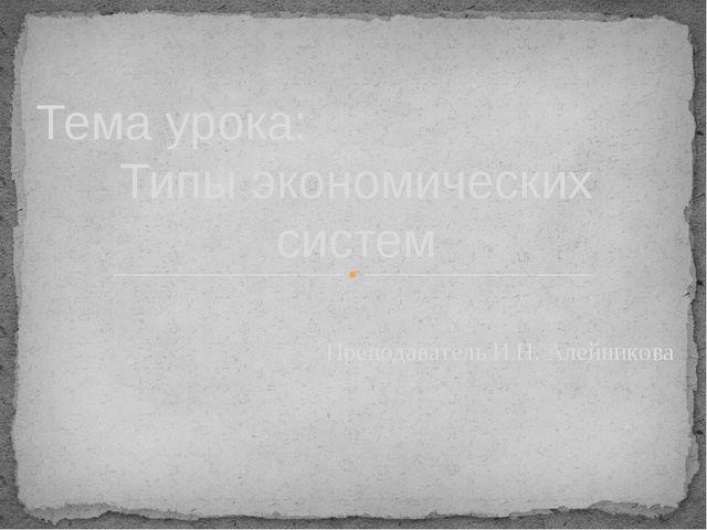 Тема урока: Типы экономических систем Преподаватель И.Н. Алейникова