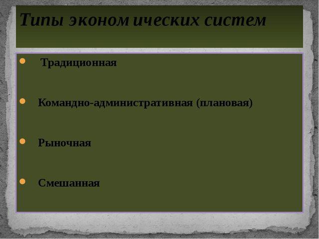 Традиционная Командно-административная (плановая) Рыночная Смешанная Типы эк...