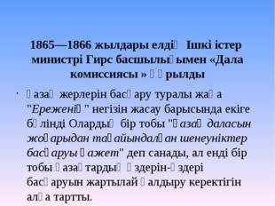1865—1866жылдары елдің Ішкі істер министрі Гирс басшылығымен «Дала комиссия