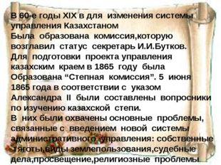 В 60-е годы XIX в для изменения системы управления Казахстаном Была образова