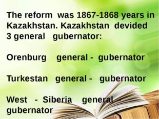 The reform was 1867-1868 years in Kazakhstan. Kazakhstan devided 3 general g