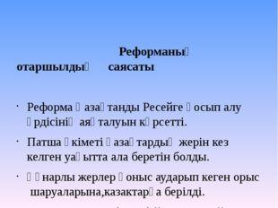 Реформаның отаршылдық саясаты  Реформа Қазақтанды Ресейге қосып алу үрдісін