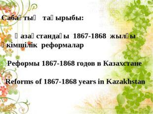 Сабақтың тақырыбы: Қазақстандағы 1867-1868 жылғы әкімшілік реформалар Реформ